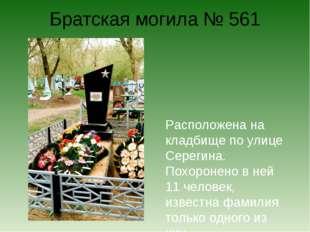 Братская могила № 561 Расположена на кладбище по улице Серегина. Похоронено в