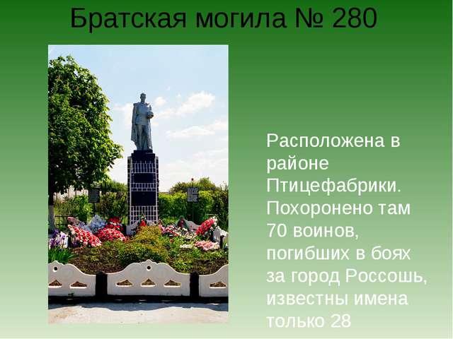 Братская могила № 280 Расположена в районе Птицефабрики. Похоронено там 70 во...