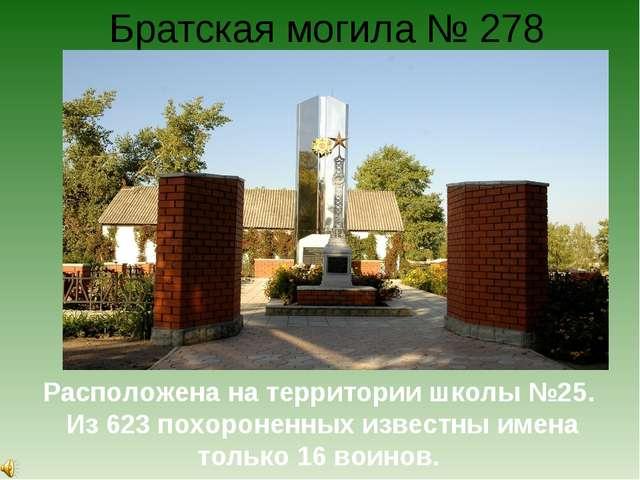 Братская могила № 278 Расположена на территории школы №25. Из 623 похороненны...