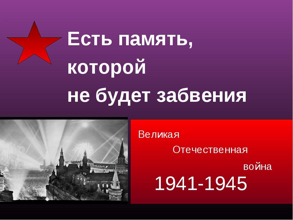 Великая 1941-1945 Отечественная война Есть память, которой не будет забвения