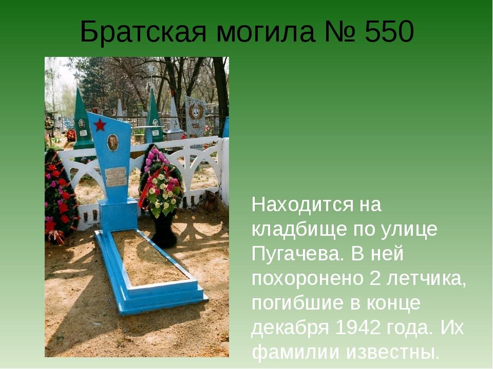 Братская могила № 550 Находится на кладбище по улице Пугачева. В ней похороне...