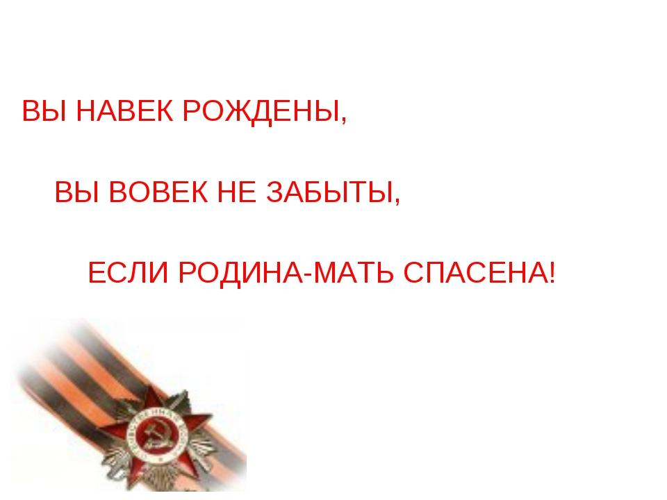 ВЫ НАВЕК РОЖДЕНЫ, ВЫ ВОВЕК НЕ ЗАБЫТЫ, ЕСЛИ РОДИНА-МАТЬ СПАСЕНА!