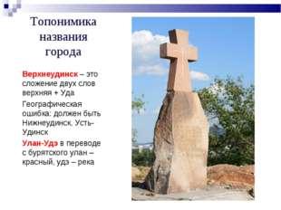 Топонимика названия города Верхнеудинск – это сложение двух слов верхняя + Уд