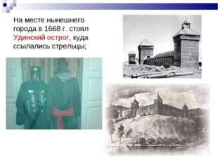 На месте нынешнего города в 1668 г. стоял Удинский острог, куда ссылались стр