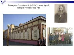 Дом купца Голдобина И.Ф (19в.) - ныне музей истории города Улан-Удэ