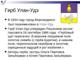 Герб Улан-Удэ В 1934 году город Верхнеудинск был переименован вУлан-Удэ. Гер