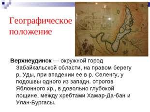 Географическое положение Верхнеудинск — окружной город Забайкальской области,
