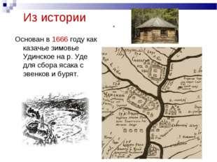 Из истории Основан в 1666 году как казачье зимовье Удинское на р. Уде для сбо