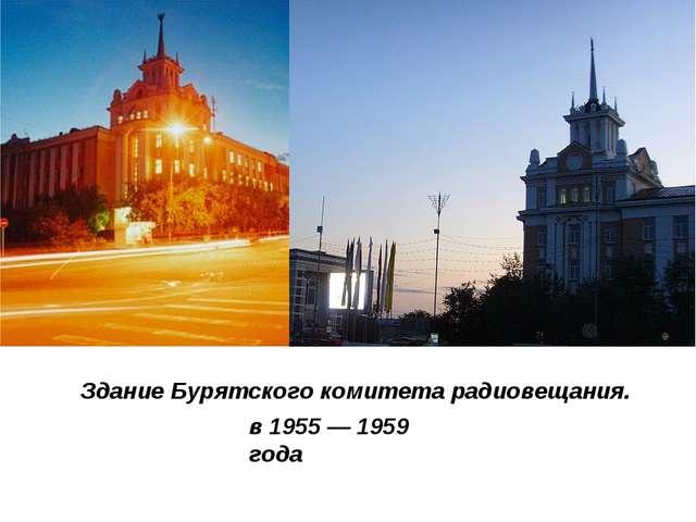 в 1955 — 1959 года Здание Бурятского комитета радиовещания.