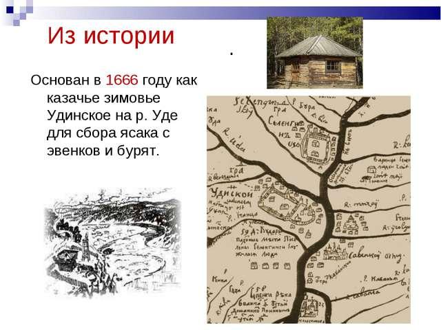 Из истории Основан в 1666 году как казачье зимовье Удинское на р. Уде для сбо...