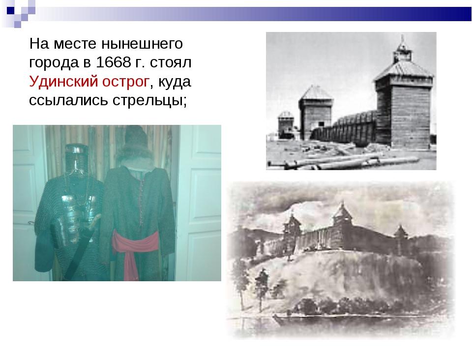 На месте нынешнего города в 1668 г. стоял Удинский острог, куда ссылались стр...