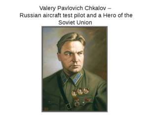 Valery Pavlovich Chkalov – Russian aircraft test pilot and a Hero of the Sovi