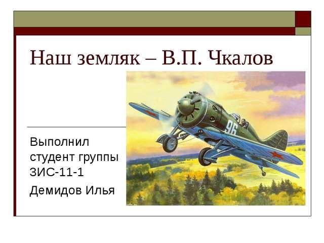 Наш земляк – В.П. Чкалов Выполнил студент группы 3ИС-11-1 Демидов Илья