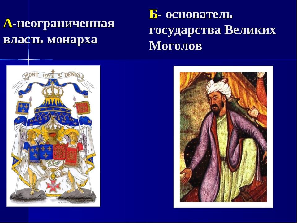 А-неограниченная власть монарха Б- основатель государства Великих Моголов