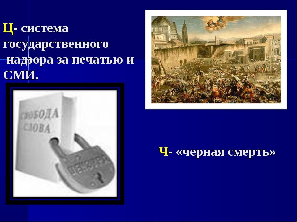 Ц- система государственного надзора за печатью и СМИ. Ч- «черная смерть»