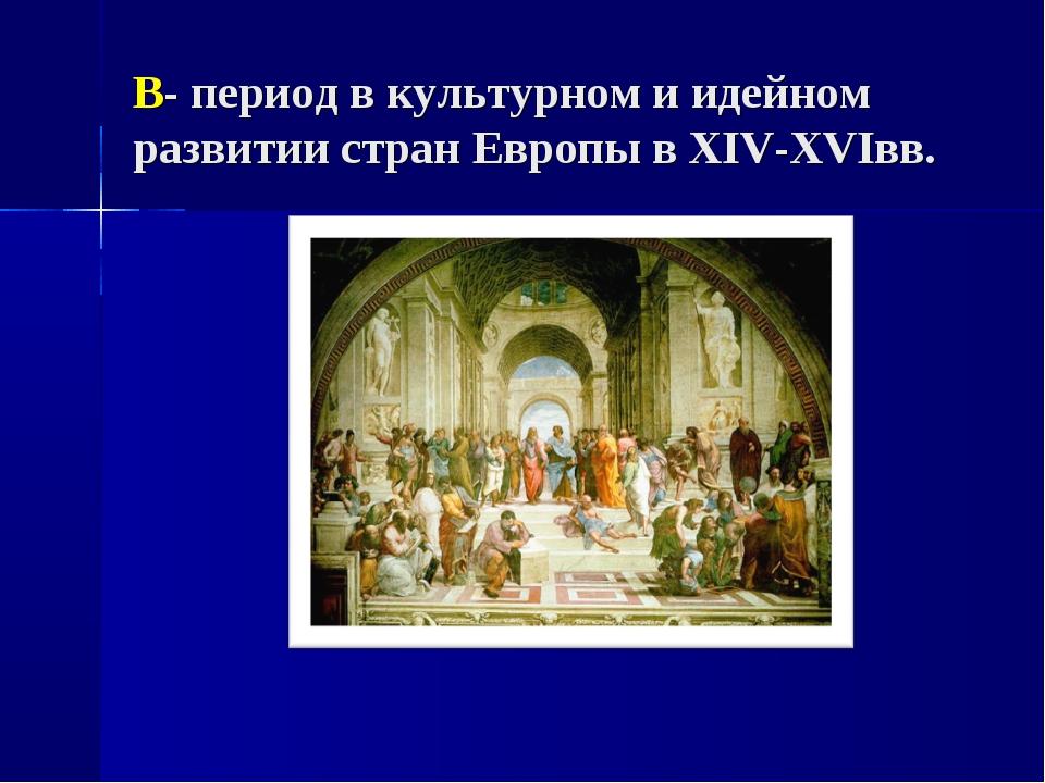 В- период в культурном и идейном развитии стран Европы в XIV-XVIвв.