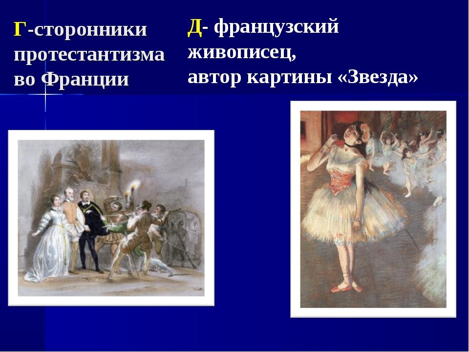 Г-сторонники протестантизма во Франции Д- французский живописец, автор картин...