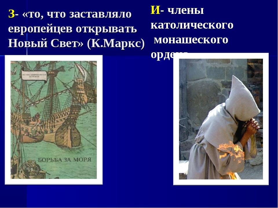 З- «то, что заставляло европейцев открывать Новый Свет» (К.Маркс) И- члены ка...