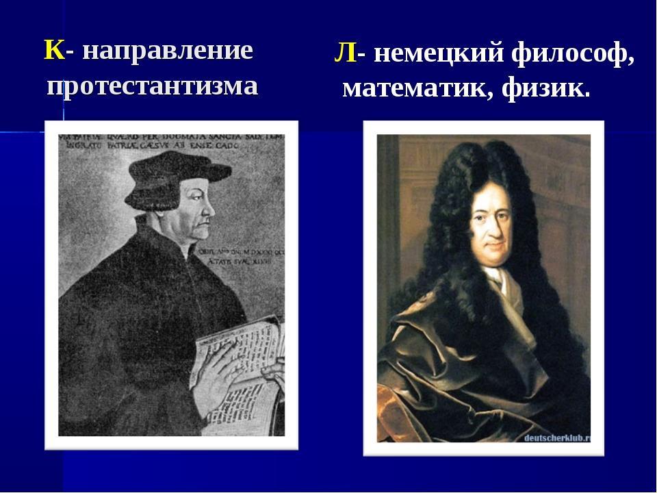 К- направление протестантизма Л- немецкий философ, математик, физик.