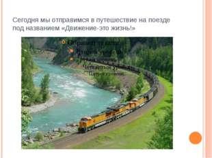 Сегодня мы отправимся в путешествие на поезде под названием «Движение-это жиз