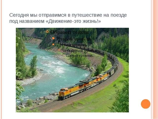 Сегодня мы отправимся в путешествие на поезде под названием «Движение-это жиз...