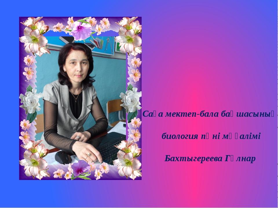 Саға мектеп-бала бақшасының биология пәні мұғалімі Бахтыгереева Гүлнар