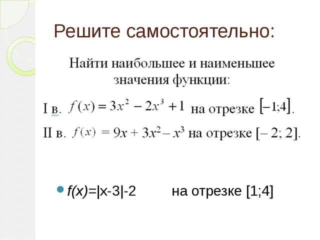 Решите самостоятельно: f(x)=|x-3|-2 на отрезке [1;4]