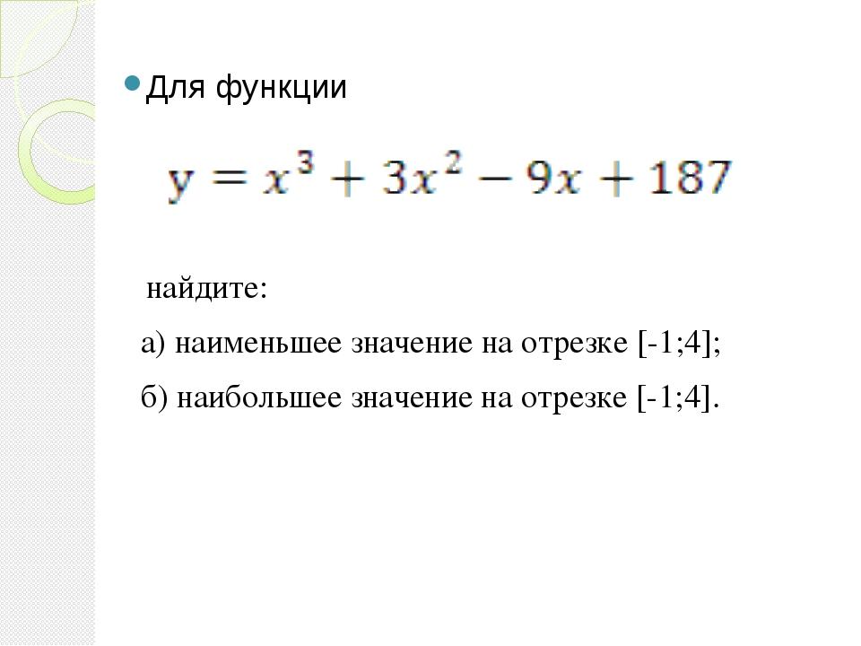 Для функции найдите: а) наименьшее значение на отрезке [-1;4]; б) наибольшее...
