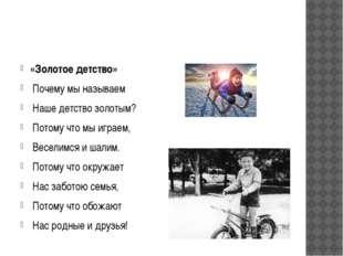 «Золотое детство» Почему мы называем Наше детство золотым? Потому что мы