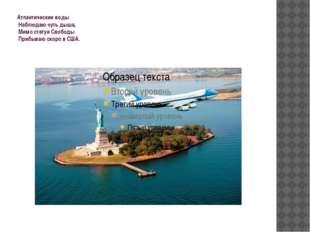 Атлантические воды Наблюдаю чуть дыша, Мимо статуи Свободы Прибываю скоро