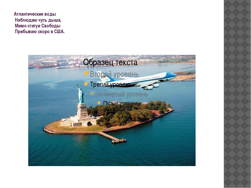 Атлантические воды Наблюдаю чуть дыша, Мимо статуи Свободы Прибываю скоро...