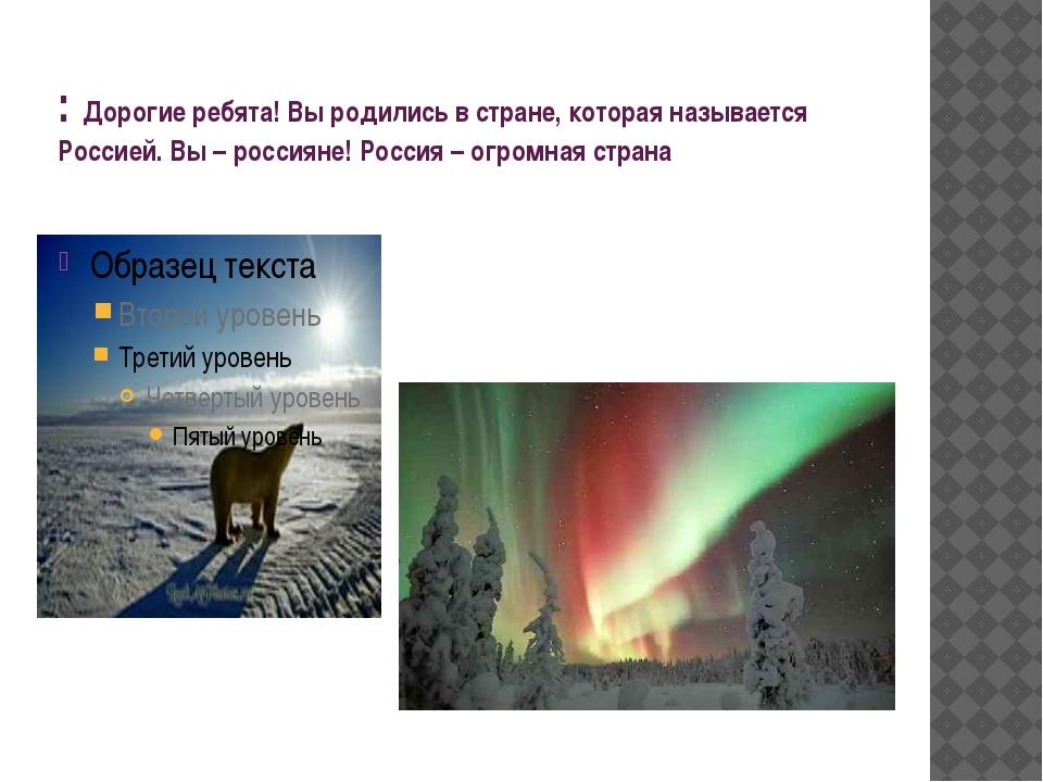 : Дорогие ребята! Вы родились в стране, которая называется Россией. Вы – росс...