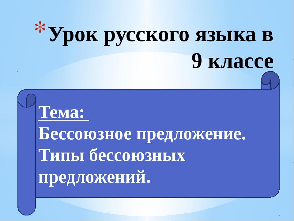 Урок русского языка в 9 классе Тема: Бессоюзное предложение. Типы бессоюзных...