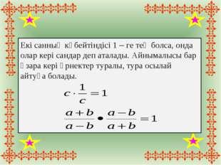 Екі санның көбейтіндісі 1 – ге тең болса, онда олар кері сандар деп аталады.