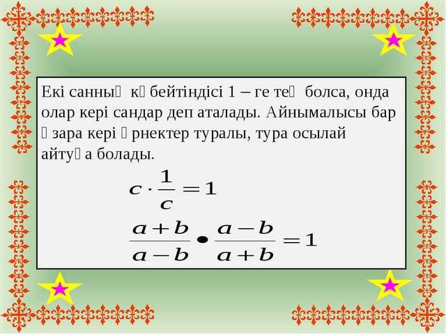Екі санның көбейтіндісі 1 – ге тең болса, онда олар кері сандар деп аталады....