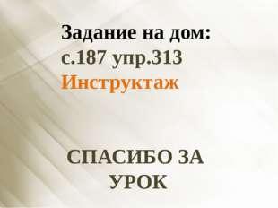 Задание на дом: с.187 упр.313 Инструктаж СПАСИБО ЗА УРОК