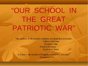 """""""OUR SCHOOL IN THE GREAT PATRIOTIC WAR"""" The authors of the project: students"""