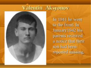 Valentin Aksyonov In 1941 he went to the front. In January1942 his parents re