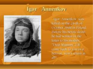 Igor Annenkov Igor Annenkov was killed on the 24-th of October 1944 in Poland