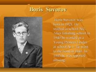 Boris Suvorov Boris Suvorov was born in 1921. He studied at school №2. After