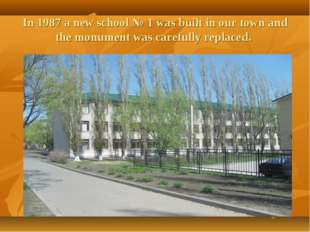 In 1987 a new school № 1 was built in our town and the monument was carefully