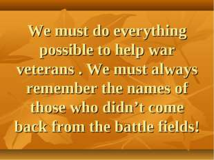 We must do everything possible to help war veterans . We must always remember