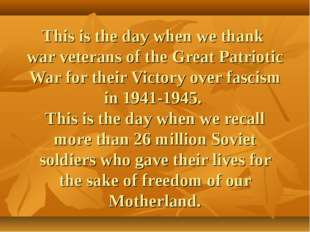 This is the day when we thank war veterans of the Great Patriotic War for the
