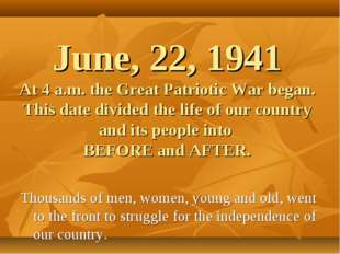 June, 22, 1941 At 4 a.m. the Great Patriotic War began. This date divided the