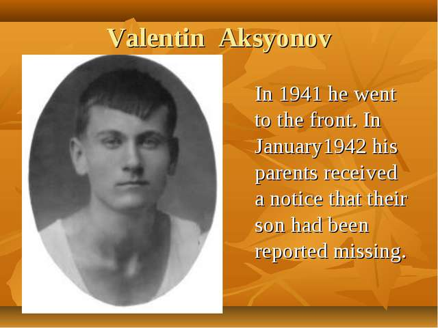 Valentin Aksyonov In 1941 he went to the front. In January1942 his parents re...