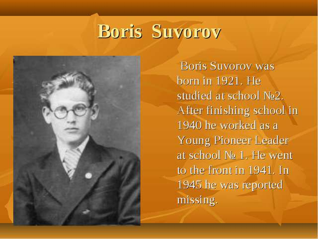 Boris Suvorov Boris Suvorov was born in 1921. He studied at school №2. After...