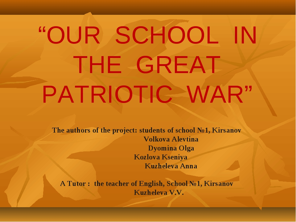 """""""OUR SCHOOL IN THE GREAT PATRIOTIC WAR"""" The authors of the project: students..."""