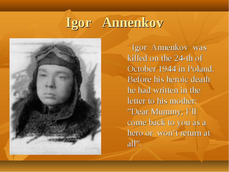 Igor Annenkov Igor Annenkov was killed on the 24-th of October 1944 in Poland...