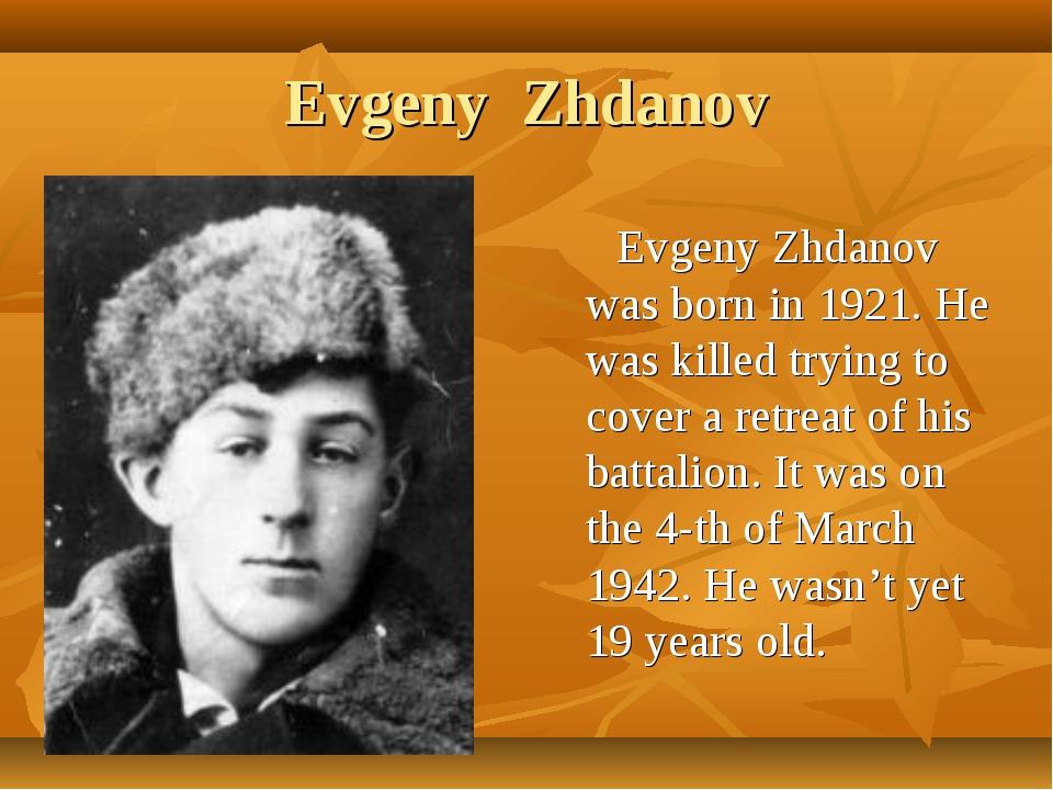 Evgeny Zhdanov Evgeny Zhdanov was born in 1921. He was killed trying to cover...