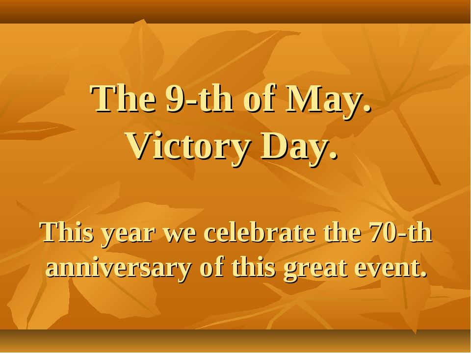 The 9-th of May. Victory Day. This year we celebrate the 70-th anniversary of...